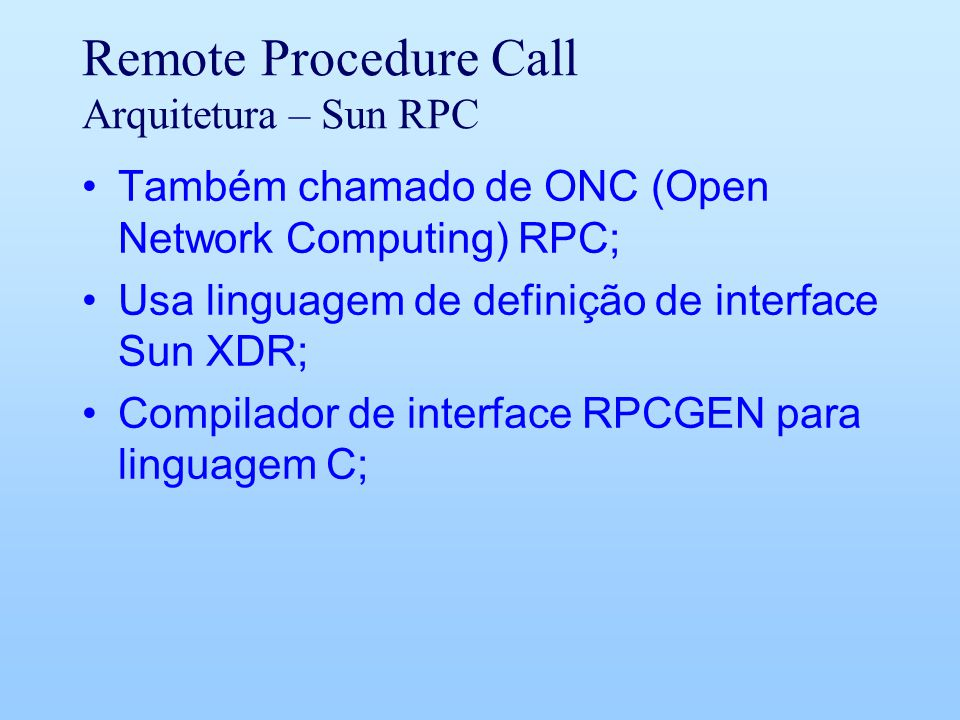 Remote Procedure Call Arquitetura – Sun RPC Também chamado de ONC (Open Network Computing) RPC; Usa linguagem de definição de interface Sun XDR; Compilador de interface RPCGEN para linguagem C;