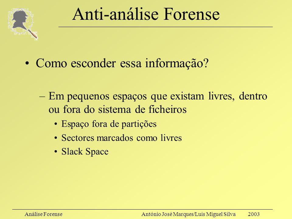 Análise ForenseAntónio José Marques/Luis Miguel Silva 2003 Anti-análise Forense Como esconder essa informação? –Em pequenos espaços que existam livres