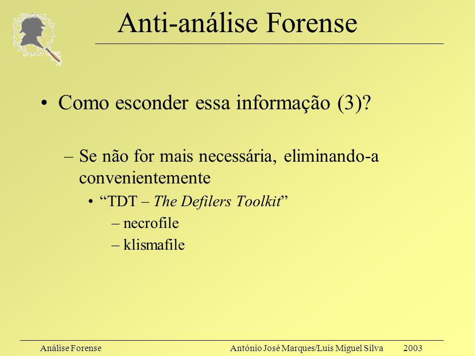 Análise ForenseAntónio José Marques/Luis Miguel Silva 2003 Anti-análise Forense Como esconder essa informação (2)? –Utilizando recursos pouco conhecid
