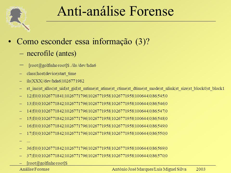 Análise ForenseAntónio José Marques/Luis Miguel Silva 2003 Anti-análise Forense Como esconder essa informação (3)? –Se não for mais necessária, elimin