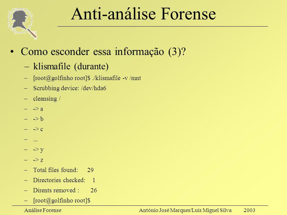 Análise ForenseAntónio José Marques/Luis Miguel Silva 2003 Anti-análise Forense Como esconder essa informação (3)? –klismafile (antes) –[root@golfinho