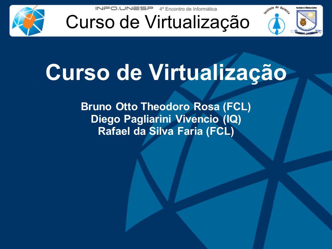 Curso de Virtualização Bruno Otto Theodoro Rosa (FCL) Diego Pagliarini Vivencio (IQ) Rafael da Silva Faria (FCL)