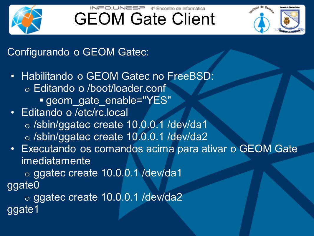 GEOM Gate Client Configurando o GEOM Gatec: Habilitando o GEOM Gatec no FreeBSD: o Editando o /boot/loader.conf  geom_gate_enable= YES Editando o /etc/rc.local o /sbin/ggatec create 10.0.0.1 /dev/da1 o /sbin/ggatec create 10.0.0.1 /dev/da2 Executando os comandos acima para ativar o GEOM Gate imediatamente o ggatec create 10.0.0.1 /dev/da1 ggate0 o ggatec create 10.0.0.1 /dev/da2 ggate1