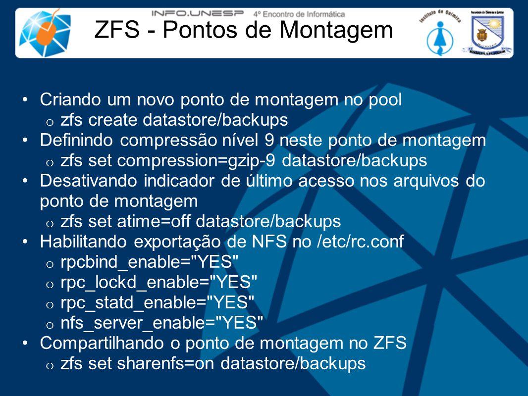 ZFS - Pontos de Montagem Criando um novo ponto de montagem no pool o zfs create datastore/backups Definindo compressão nível 9 neste ponto de montagem o zfs set compression=gzip-9 datastore/backups Desativando indicador de último acesso nos arquivos do ponto de montagem o zfs set atime=off datastore/backups Habilitando exportação de NFS no /etc/rc.conf o rpcbind_enable= YES o rpc_lockd_enable= YES o rpc_statd_enable= YES o nfs_server_enable= YES Compartilhando o ponto de montagem no ZFS o zfs set sharenfs=on datastore/backups
