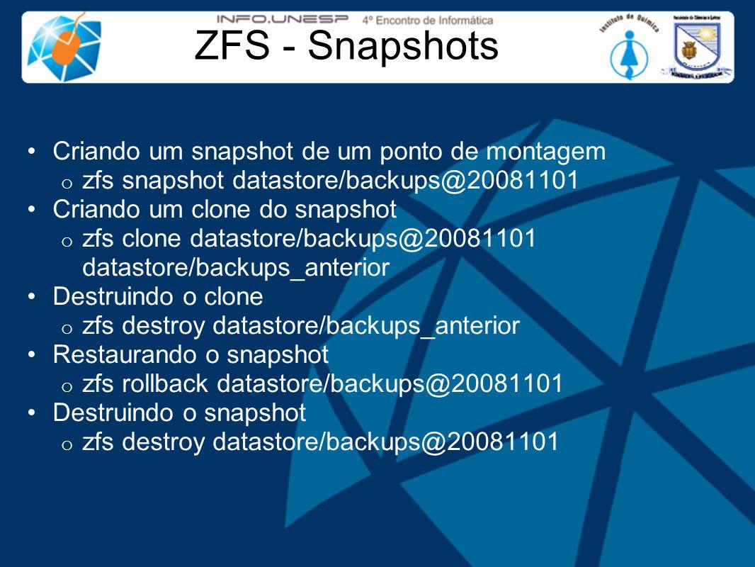 ZFS - Snapshots Criando um snapshot de um ponto de montagem o zfs snapshot datastore/backups@20081101 Criando um clone do snapshot o zfs clone datastore/backups@20081101 datastore/backups_anterior Destruindo o clone o zfs destroy datastore/backups_anterior Restaurando o snapshot o zfs rollback datastore/backups@20081101 Destruindo o snapshot o zfs destroy datastore/backups@20081101