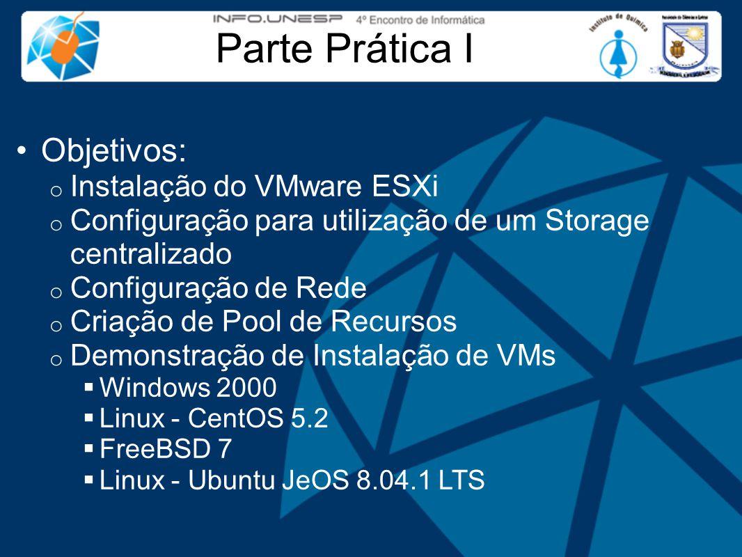 Parte Prática I Objetivos: o Instalação do VMware ESXi o Configuração para utilização de um Storage centralizado o Configuração de Rede o Criação de Pool de Recursos o Demonstração de Instalação de VMs  Windows 2000  Linux - CentOS 5.2  FreeBSD 7  Linux - Ubuntu JeOS 8.04.1 LTS