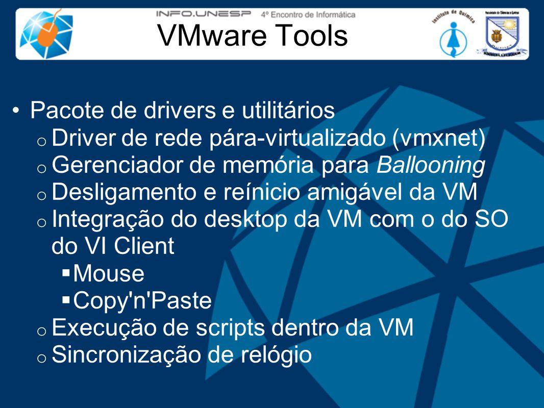 VMware Tools Pacote de drivers e utilitários o Driver de rede pára-virtualizado (vmxnet) o Gerenciador de memória para Ballooning o Desligamento e reínicio amigável da VM o Integração do desktop da VM com o do SO do VI Client  Mouse  Copy n Paste o Execução de scripts dentro da VM o Sincronização de relógio