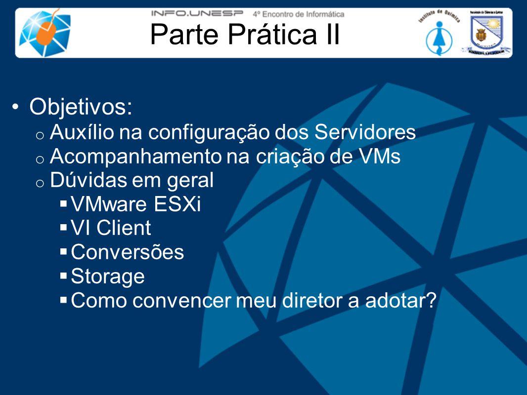 Parte Prática II Objetivos: o Auxílio na configuração dos Servidores o Acompanhamento na criação de VMs o Dúvidas em geral  VMware ESXi  VI Client  Conversões  Storage  Como convencer meu diretor a adotar