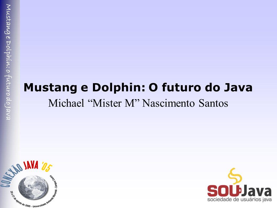 Mustang e Dolphin: o futuro do Java Mustang e Dolphin: O futuro do Java Michael Mister M Nascimento Santos