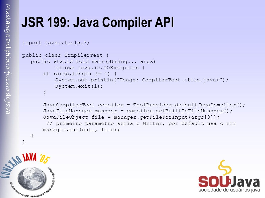 Mustang e Dolphin: o futuro do Java JSR 199: Java Compiler API import javax.tools.*; public class CompilerTest { public static void main(String... arg