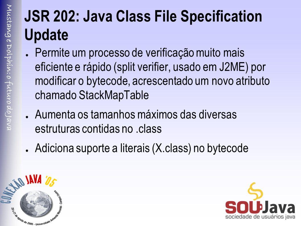 Mustang e Dolphin: o futuro do Java JSR 202: Java Class File Specification Update ● Permite um processo de verificação muito mais eficiente e rápido (split verifier, usado em J2ME) por modificar o bytecode, acrescentado um novo atributo chamado StackMapTable ● Aumenta os tamanhos máximos das diversas estruturas contidas no.class ● Adiciona suporte a literais (X.class) no bytecode