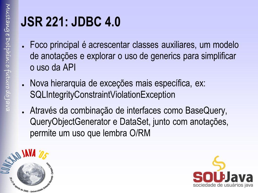 Mustang e Dolphin: o futuro do Java JSR 221: JDBC 4.0 ● Foco principal é acrescentar classes auxiliares, um modelo de anotações e explorar o uso de generics para simplificar o uso da API ● Nova hierarquia de exceções mais específica, ex: SQLIntegrityConstraintViolationException ● Através da combinação de interfaces como BaseQuery, QueryObjectGenerator e DataSet, junto com anotações, permite um uso que lembra O/RM