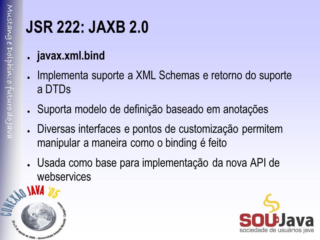 Mustang e Dolphin: o futuro do Java JSR 222: JAXB 2.0 ● javax.xml.bind ● Implementa suporte a XML Schemas e retorno do suporte a DTDs ● Suporta modelo de definição baseado em anotações ● Diversas interfaces e pontos de customização permitem manipular a maneira como o binding é feito ● Usada como base para implementação da nova API de webservices