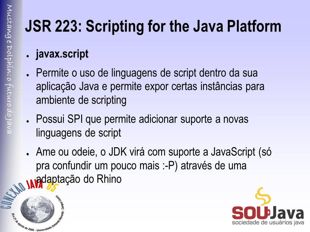 Mustang e Dolphin: o futuro do Java JSR 223: Scripting for the Java Platform import javax.script.*; public class ScriptUsage { public static void main(String[] args) throws ScriptException { ScriptEngineManager manager = new ScriptEngineManager(); ScriptEngine jsengine = manager.getEngineByExtension( js ); jsengine.eval( print( hello world ) ); }