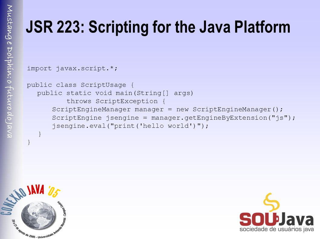 Mustang e Dolphin: o futuro do Java JSR 223: Scripting for the Java Platform import javax.script.*; public class ScriptUsage { public static void main