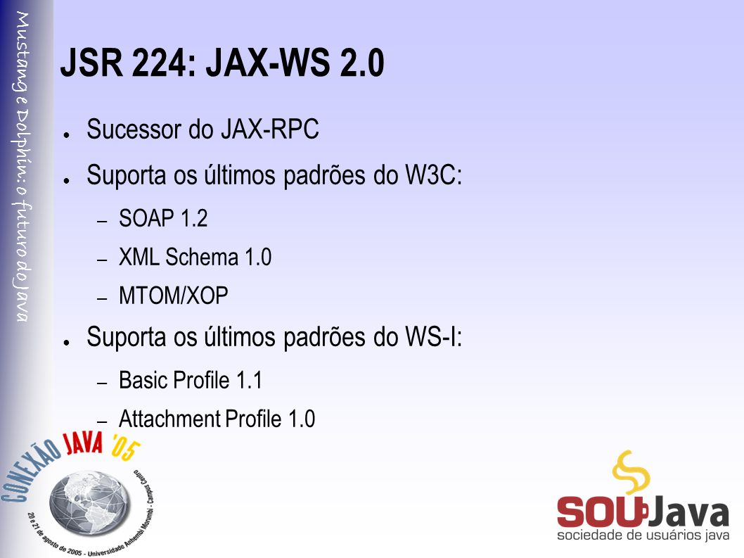 Mustang e Dolphin: o futuro do Java JSR 224: JAX-WS 2.0 ● Sucessor do JAX-RPC ● Suporta os últimos padrões do W3C: – SOAP 1.2 – XML Schema 1.0 – MTOM/XOP ● Suporta os últimos padrões do WS-I: – Basic Profile 1.1 – Attachment Profile 1.0