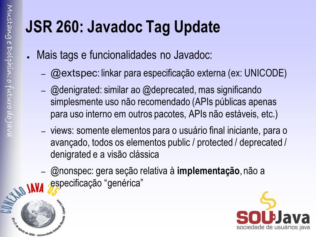 Mustang e Dolphin: o futuro do Java JSR 260: Javadoc Tag Update ● Mais tags e funcionalidades no Javadoc: – @extspec : linkar para especificação externa (ex: UNICODE) – @denigrated: similar ao @deprecated, mas significando simplesmente uso não recomendado (APIs públicas apenas para uso interno em outros pacotes, APIs não estáveis, etc.) – views: somente elementos para o usuário final iniciante, para o avançado, todos os elementos public / protected / deprecated / denigrated e a visão clássica – @nonspec: gera seção relativa à implementação, não a especificação genérica