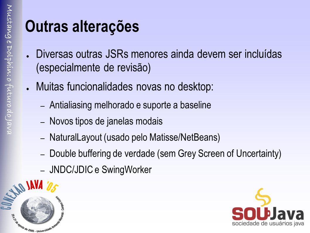 Mustang e Dolphin: o futuro do Java Outras alterações ● Diversas outras JSRs menores ainda devem ser incluídas (especialmente de revisão) ● Muitas funcionalidades novas no desktop: – Antialiasing melhorado e suporte a baseline – Novos tipos de janelas modais – NaturalLayout (usado pelo Matisse/NetBeans) – Double buffering de verdade (sem Grey Screen of Uncertainty) – JNDC/JDIC e SwingWorker