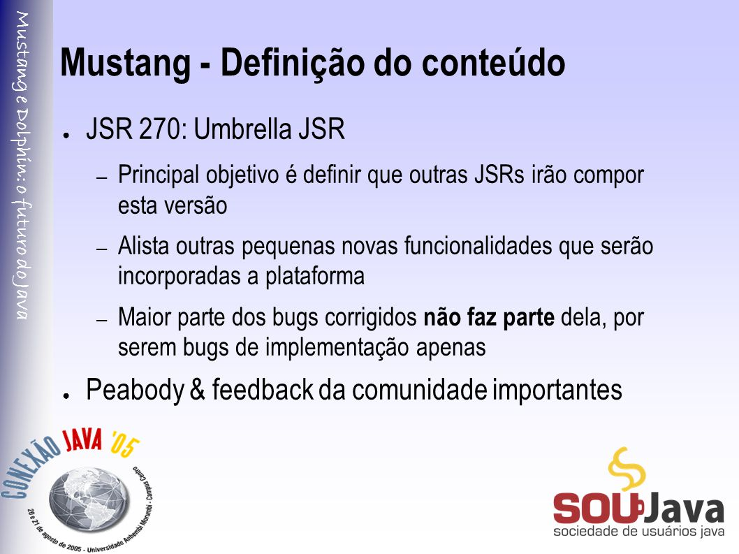 Mustang e Dolphin: o futuro do Java Mustang - Definição do conteúdo ● JSR 270: Umbrella JSR – Principal objetivo é definir que outras JSRs irão compor esta versão – Alista outras pequenas novas funcionalidades que serão incorporadas a plataforma – Maior parte dos bugs corrigidos não faz parte dela, por serem bugs de implementação apenas ● Peabody & feedback da comunidade importantes