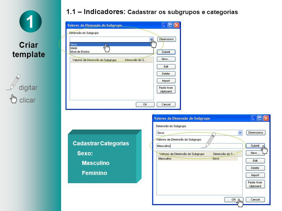 1.1 – Indicadores: Cadastrar os subgrupos e categorias Cadastrar Categorias Sexo: Masculino Feminino 1 Criar template digitar clicar