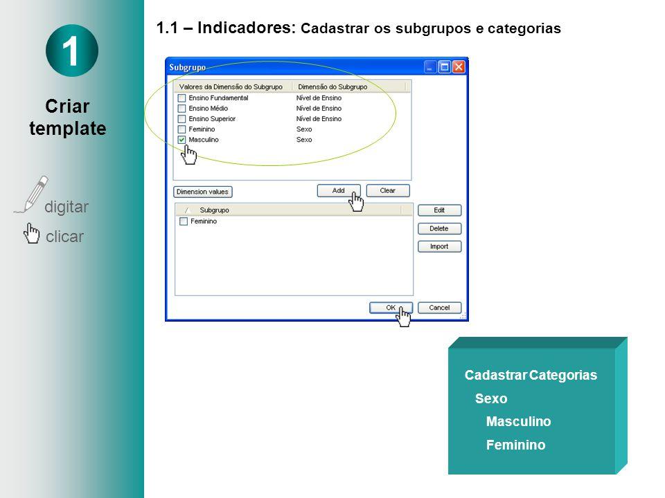 1.1 – Indicadores: Cadastrar os subgrupos e categorias Cadastrar Categorias Sexo Masculino Feminino 1 Criar template digitar clicar