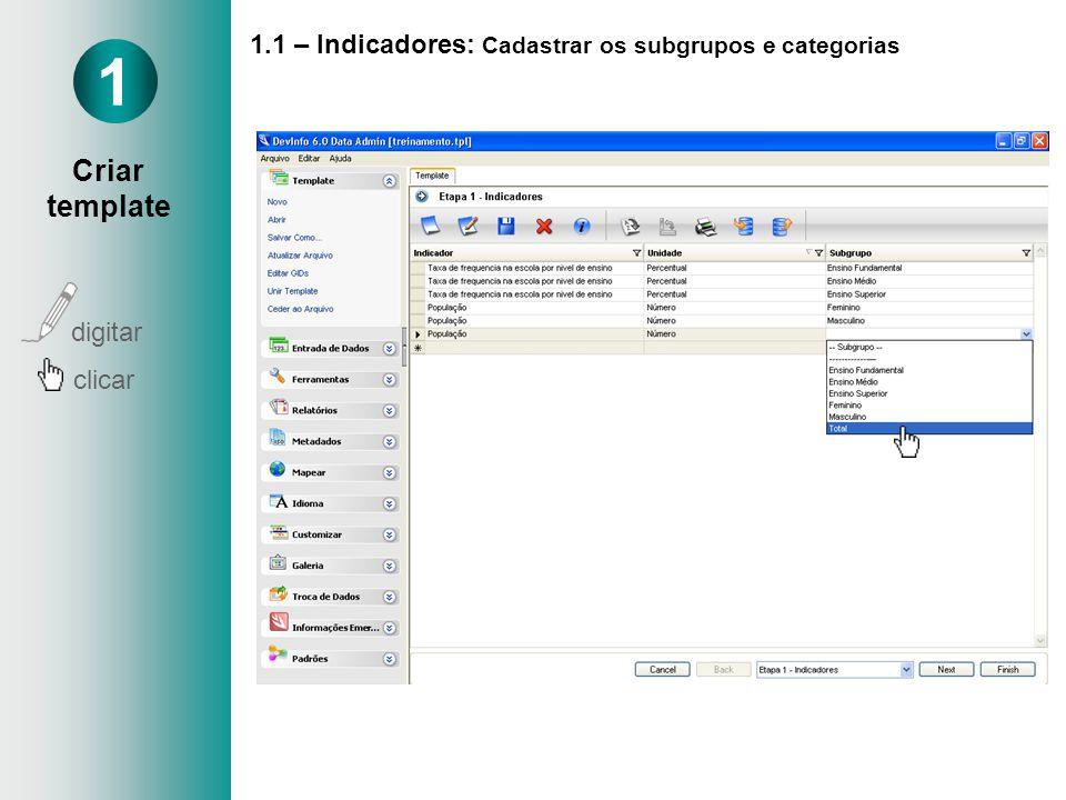 1.1 – Indicadores: Cadastrar os subgrupos e categorias Cadastrar Categorias Ex: Sexo - Masculino - Feminino 1 Criar template digitar clicar