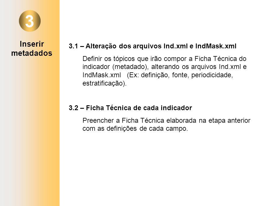 Inserir metadados 3 3.1 – Alteração dos arquivos Ind.xml e IndMask.xml Definir os tópicos que irão compor a Ficha Técnica do indicador (metadado), alt