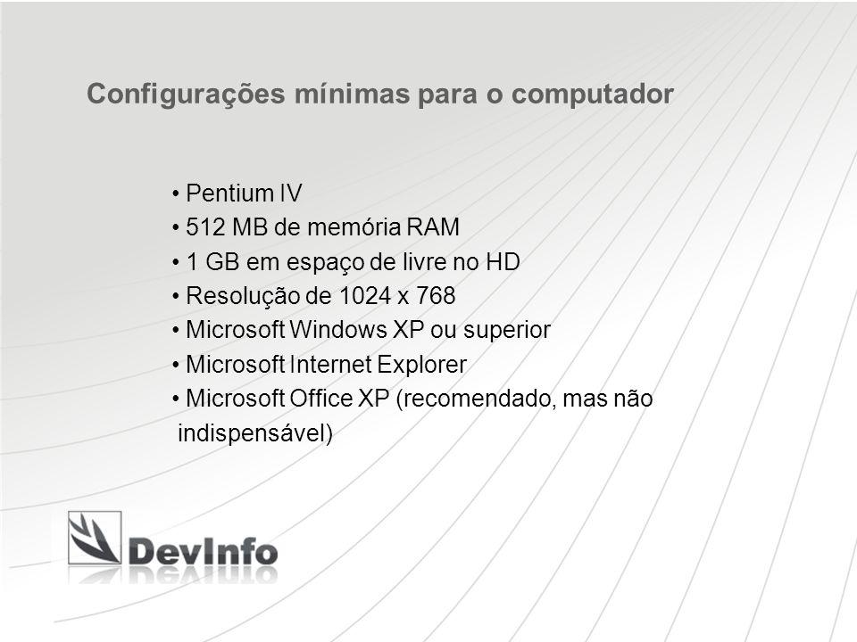 Configurações mínimas para o computador Pentium IV 512 MB de memória RAM 1 GB em espaço de livre no HD Resolução de 1024 x 768 Microsoft Windows XP ou superior Microsoft Internet Explorer Microsoft Office XP (recomendado, mas não indispensável)