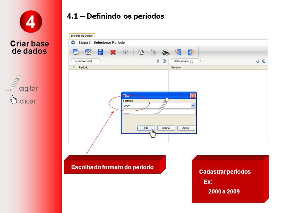 Cadastrar períodos Ex: 2000 a 2009 Escolha do formato do período 4 Criar base de dados digitar clicar 4.1 – Definindo os períodos