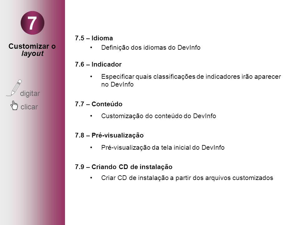 Customizar o layout digitar clicar 7 7.5 – Idioma Definição dos idiomas do DevInfo 7.6 – Indicador Especificar quais classificações de indicadores irão aparecer no DevInfo 7.7 – Conteúdo Customização do conteúdo do DevInfo 7.8 – Pré-visualização Pré-visualização da tela inicial do DevInfo 7.9 – Criando CD de instalação Criar CD de instalação a partir dos arquivos customizados