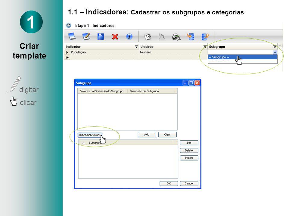 1.1 – Indicadores: Cadastrar os subgrupos e categorias Cadastrar Subgrupo Ex: Sexo Idade Nível de ensino 1 Criar template digitar clicar