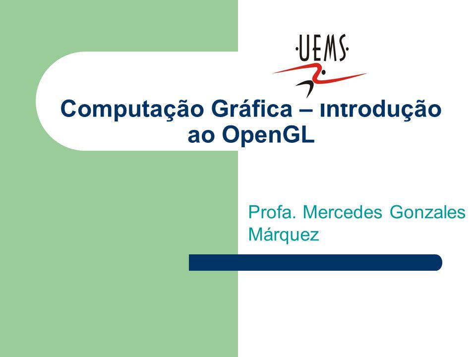 Computação Gráfica – Introdução ao OpenGL Profa. Mercedes Gonzales Márquez