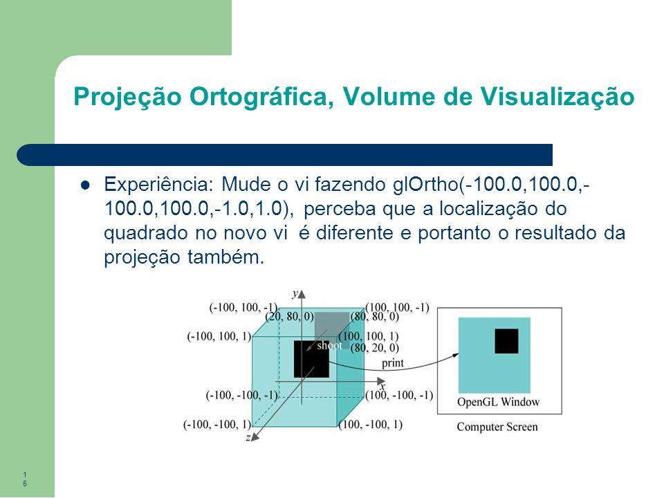 15 Projeção Ortográfica, Volume de Visualização Experiência: Mude o vi fazendo glOrtho(-100.0,100.0,- 100.0,100.0,-1.0,1.0), perceba que a localização