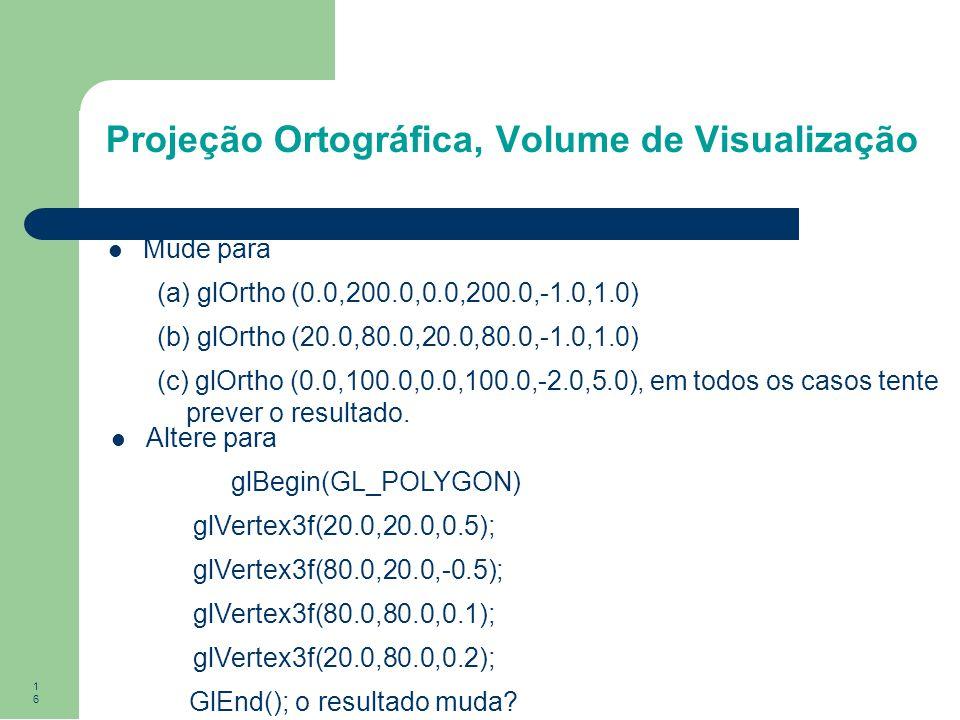 16 Projeção Ortográfica, Volume de Visualização Mude para (a) glOrtho (0.0,200.0,0.0,200.0,-1.0,1.0) (b) glOrtho (20.0,80.0,20.0,80.0,-1.0,1.0) (c) gl