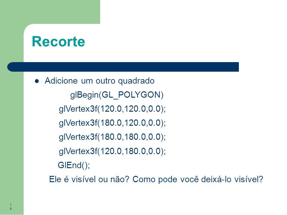 18 Recorte Adicione um outro quadrado glBegin(GL_POLYGON) glVertex3f(120.0,120.0,0.0); glVertex3f(180.0,120.0,0.0); glVertex3f(180.0,180.0,0.0); glVer