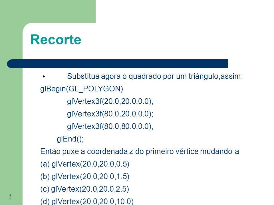 19 Recorte Substitua agora o quadrado por um triângulo,assim: glBegin(GL_POLYGON) glVertex3f(20.0,20.0,0.0); glVertex3f(80.0,20.0,0.0); glVertex3f(80.