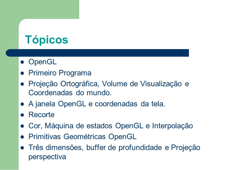 Tópicos OpenGL Primeiro Programa Projeção Ortográfica, Volume de Visualização e Coordenadas do mundo. A janela OpenGL e coordenadas da tela. Recorte C