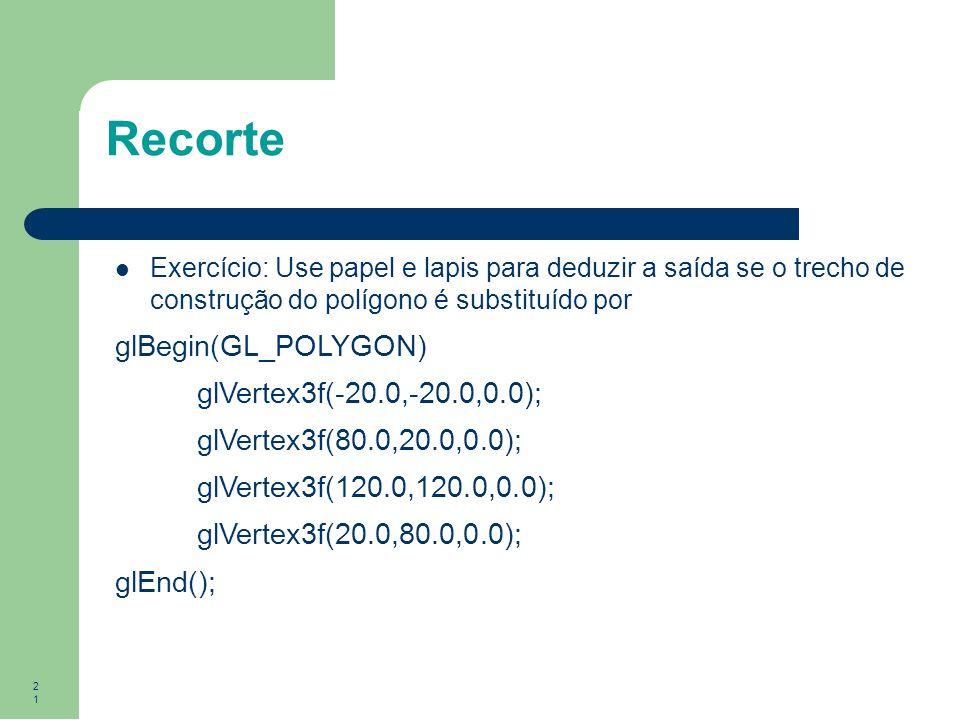 21 Recorte Exercício: Use papel e lapis para deduzir a saída se o trecho de construção do polígono é substituído por glBegin(GL_POLYGON) glVertex3f(-2