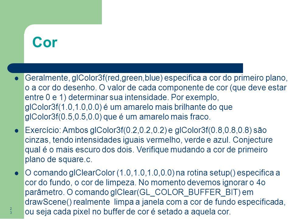 23 Cor Geralmente, glColor3f(red,green,blue) especifica a cor do primeiro plano, o a cor do desenho. O valor de cada componente de cor (que deve estar