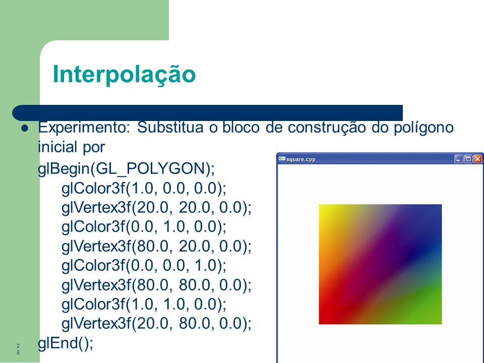 28 Interpolação Experimento: Substitua o bloco de construção do polígono inicial por glBegin(GL_POLYGON); glColor3f(1.0, 0.0, 0.0); glVertex3f(20.0, 2