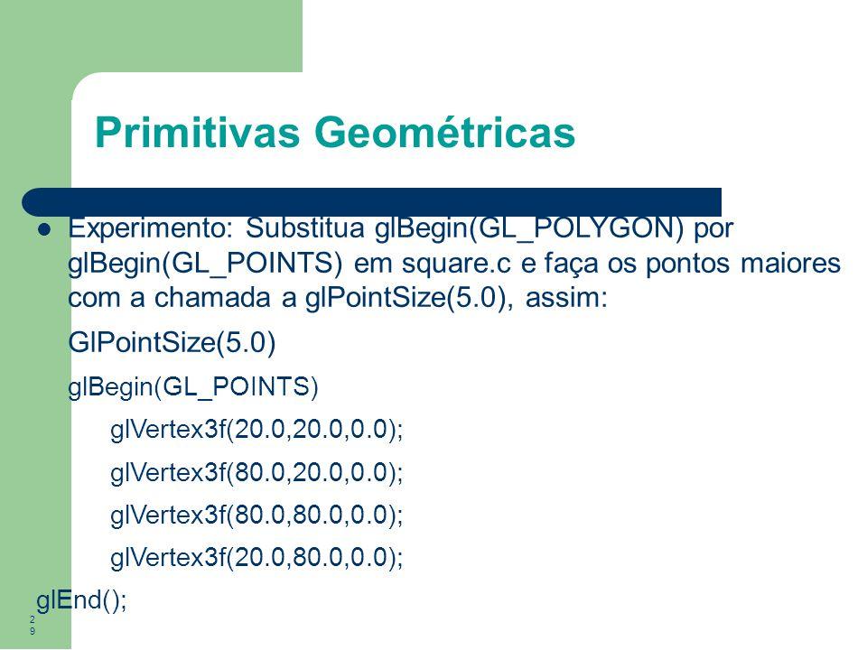 29 Primitivas Geométricas Experimento: Substitua glBegin(GL_POLYGON) por glBegin(GL_POINTS) em square.c e faça os pontos maiores com a chamada a glPoi