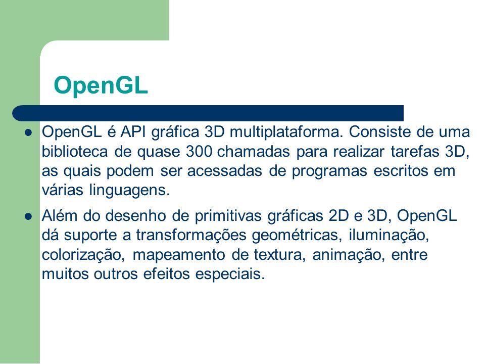 OpenGL OpenGL é API gráfica 3D multiplataforma. Consiste de uma biblioteca de quase 300 chamadas para realizar tarefas 3D, as quais podem ser acessada