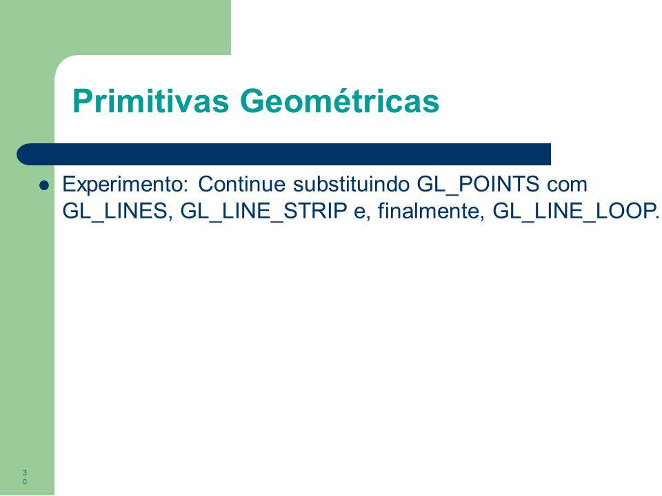 30 Primitivas Geométricas Experimento: Continue substituindo GL_POINTS com GL_LINES, GL_LINE_STRIP e, finalmente, GL_LINE_LOOP.