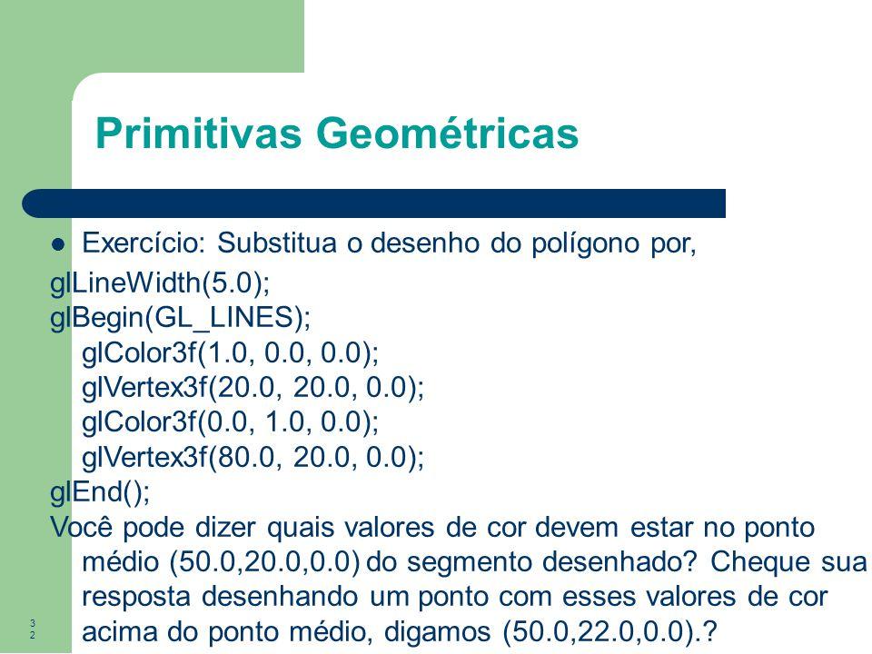 32 Exercício: Substitua o desenho do polígono por, glLineWidth(5.0); glBegin(GL_LINES); glColor3f(1.0, 0.0, 0.0); glVertex3f(20.0, 20.0, 0.0); glColor