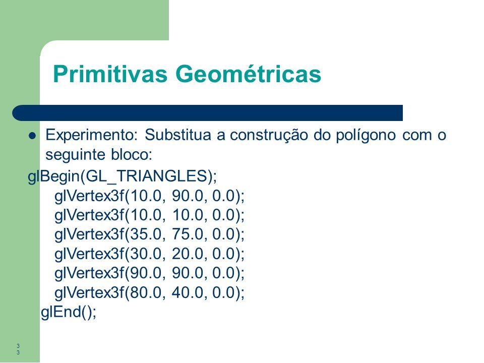 33 Primitivas Geométricas Experimento: Substitua a construção do polígono com o seguinte bloco: glBegin(GL_TRIANGLES); glVertex3f(10.0, 90.0, 0.0); gl