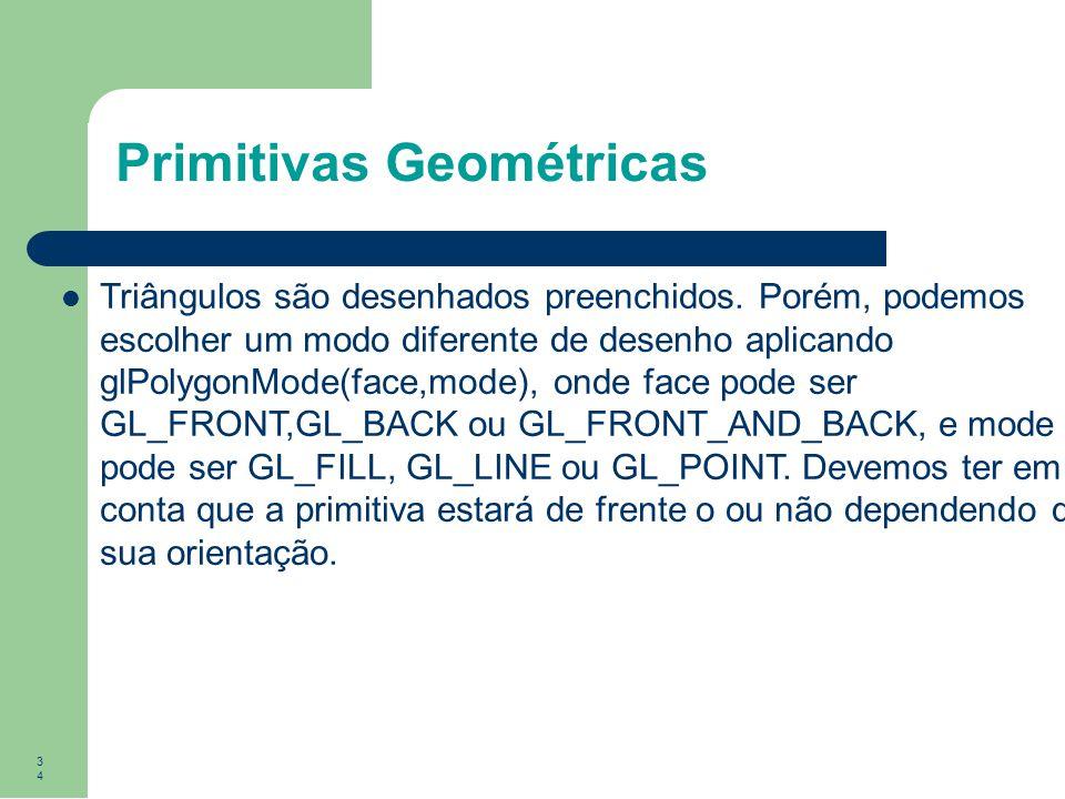 34 Primitivas Geométricas Triângulos são desenhados preenchidos. Porém, podemos escolher um modo diferente de desenho aplicando glPolygonMode(face,mod