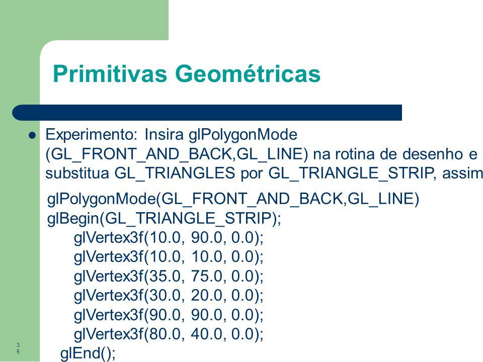 35 Primitivas Geométricas Experimento: Insira glPolygonMode (GL_FRONT_AND_BACK,GL_LINE) na rotina de desenho e substitua GL_TRIANGLES por GL_TRIANGLE_