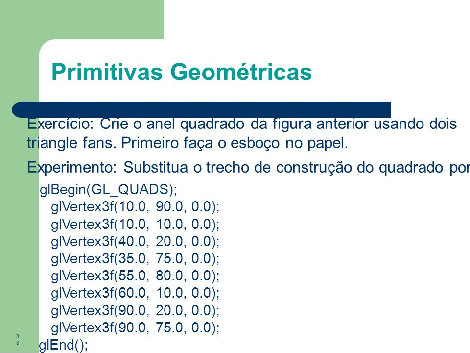 38 Primitivas Geométricas Exercício: Crie o anel quadrado da figura anterior usando dois triangle fans. Primeiro faça o esboço no papel. Experimento: