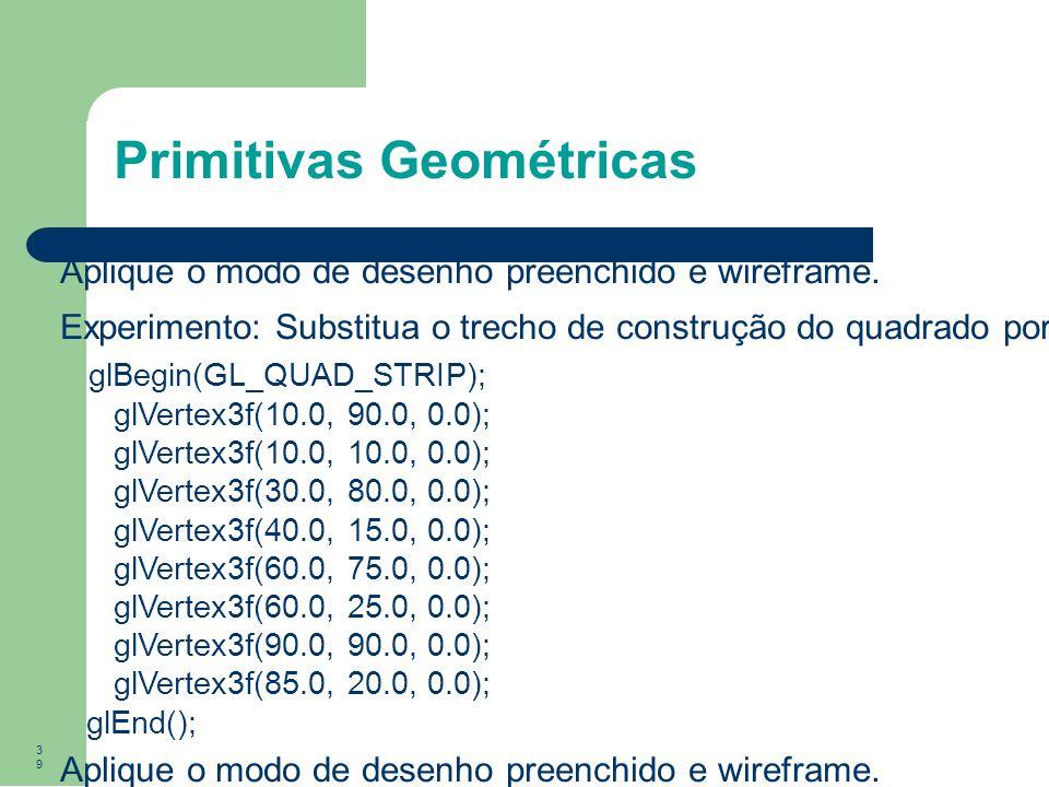 39 Primitivas Geométricas Aplique o modo de desenho preenchido e wireframe. Experimento: Substitua o trecho de construção do quadrado por glBegin(GL_Q