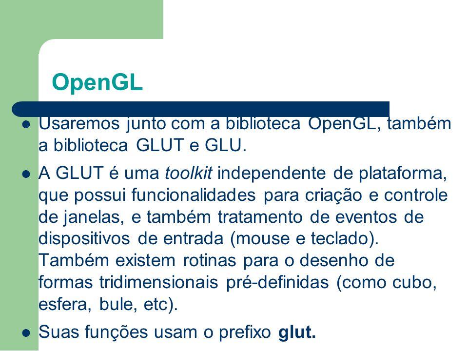 OpenGL Usaremos junto com a biblioteca OpenGL, também a biblioteca GLUT e GLU. A GLUT é uma toolkit independente de plataforma, que possui funcionalid